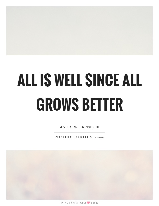 All is well since all grows better Picture Quote #1