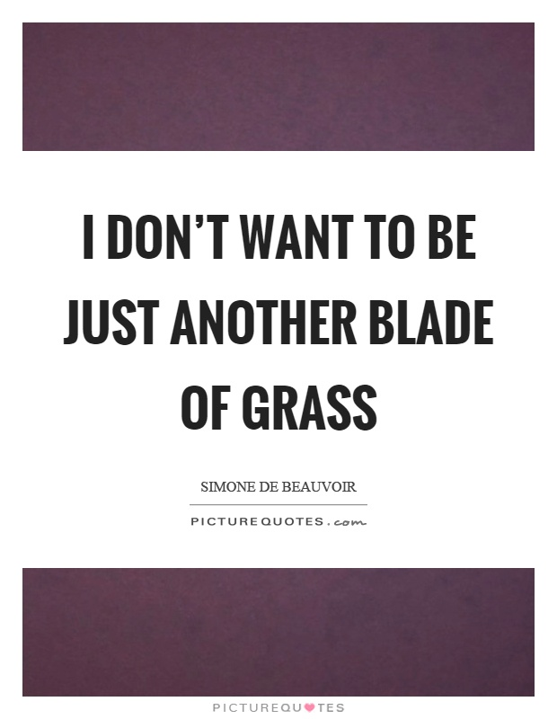 I don't want to be just another blade of grass Picture Quote #1