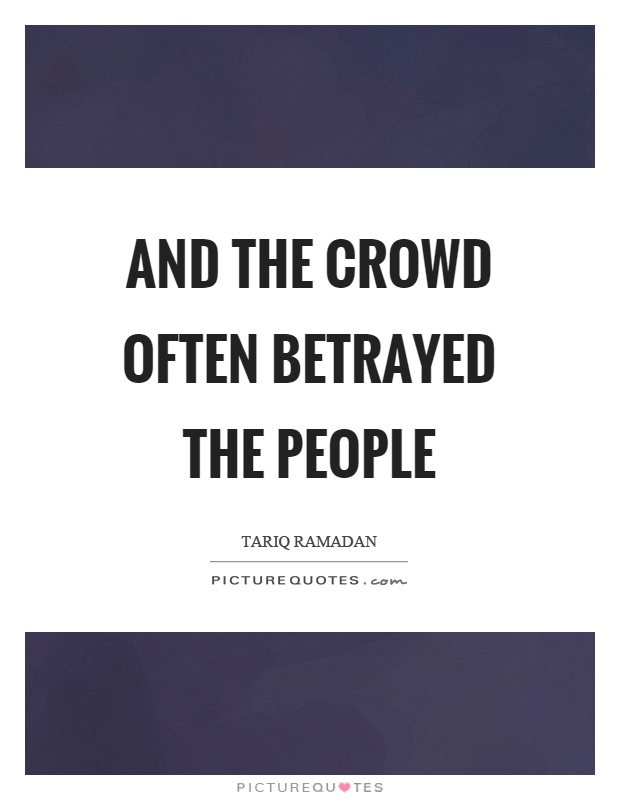 And the crowd often betrayed the people Picture Quote #1