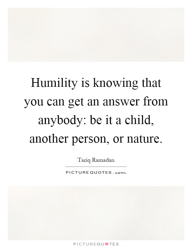 Humility is knowing that you can get an answer from anybody: be it a child, another person, or nature Picture Quote #1