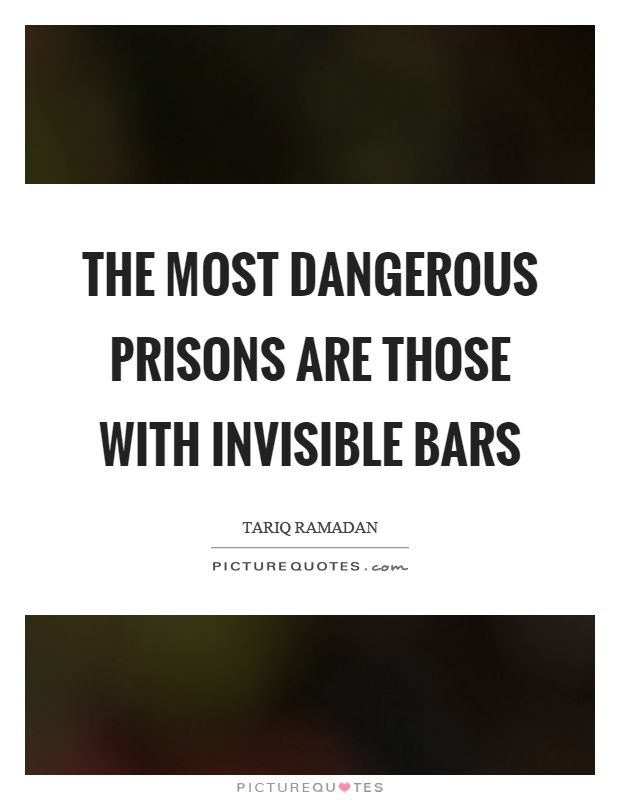 The most dangerous prisons are those with invisible bars Picture Quote #1