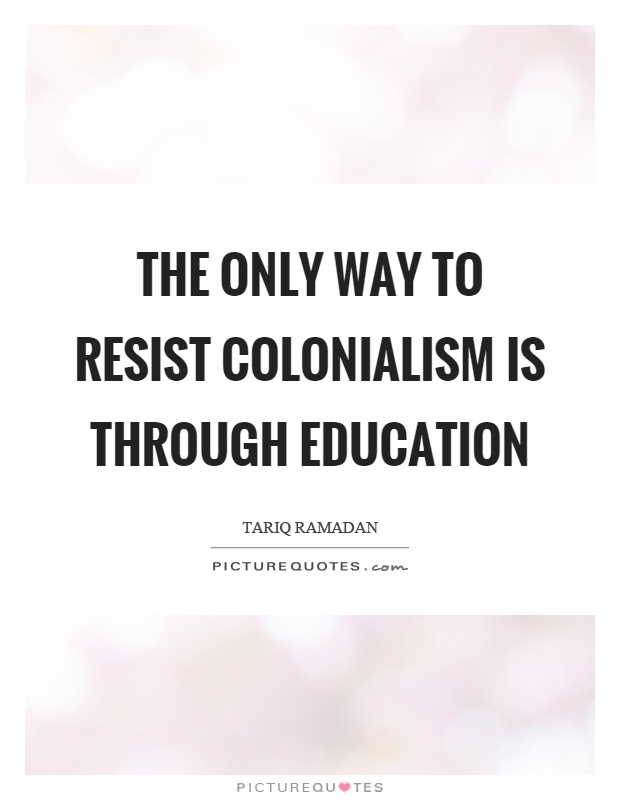 The only way to resist colonialism is through education Picture Quote #1