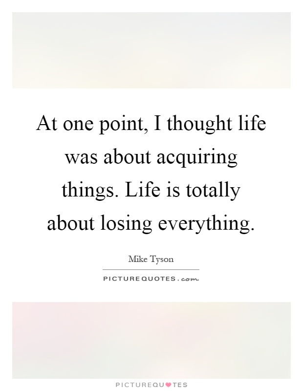 At one point, I thought life was about acquiring things. Life is totally about losing everything Picture Quote #1
