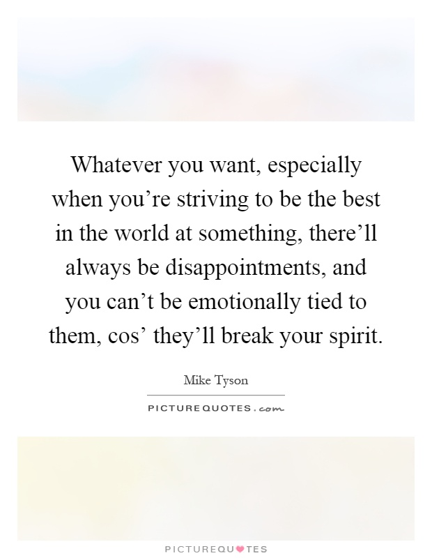 Whatever you want, especially when you're striving to be the best in the world at something, there'll always be disappointments, and you can't be emotionally tied to them, cos' they'll break your spirit Picture Quote #1