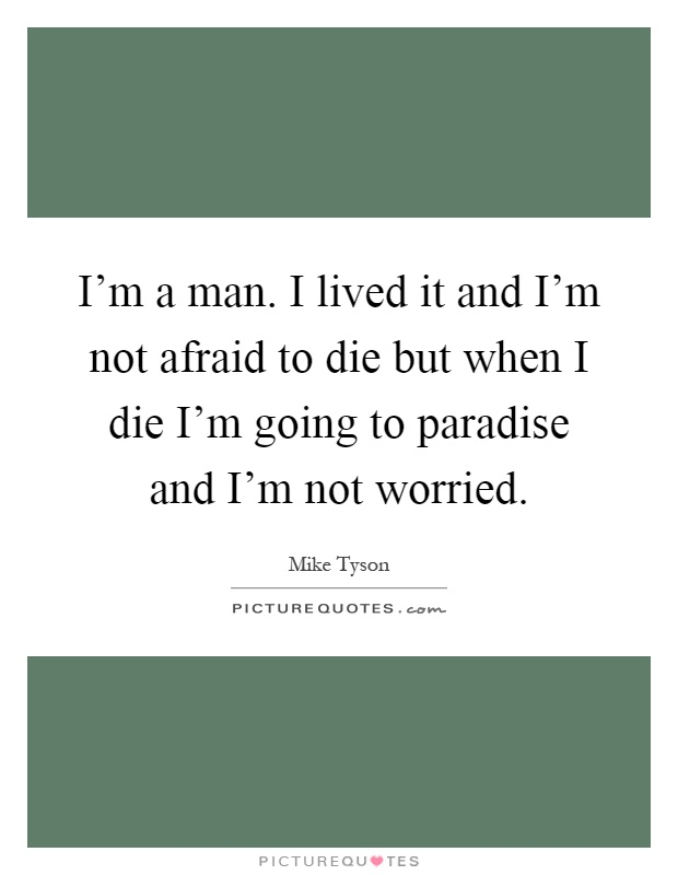 I'm a man. I lived it and I'm not afraid to die but when I die I'm going to paradise and I'm not worried Picture Quote #1