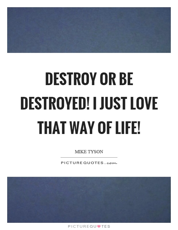 Destroy or be destroyed! I just love that way of life! Picture Quote #1