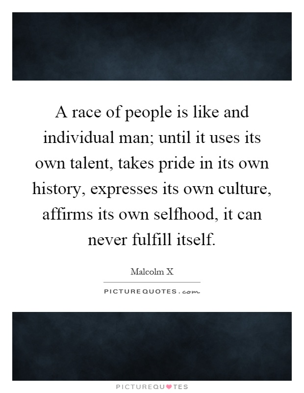 A race of people is like and individual man; until it uses its own talent, takes pride in its own history, expresses its own culture, affirms its own selfhood, it can never fulfill itself Picture Quote #1