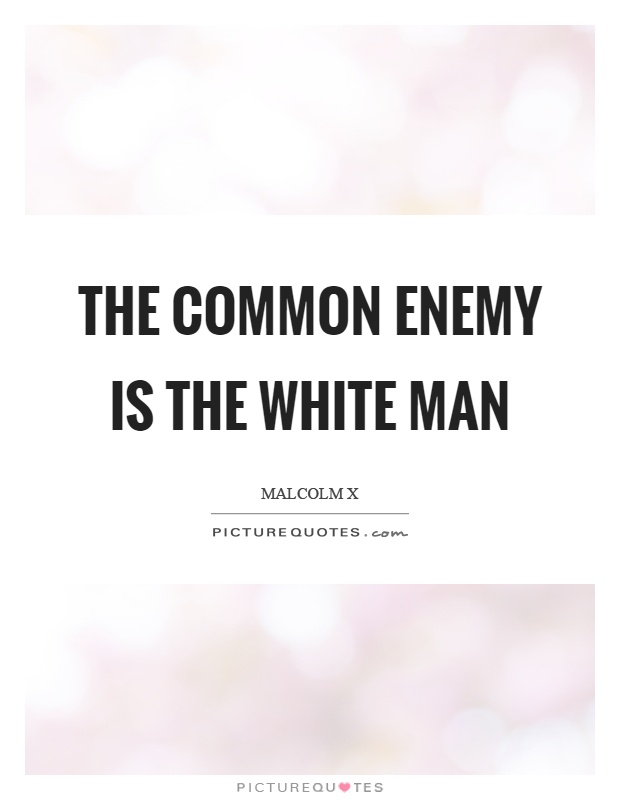 The common enemy is the white man Picture Quote #1