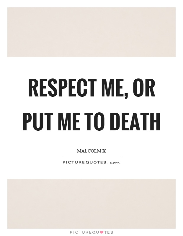 Respect me, or put me to death Picture Quote #1