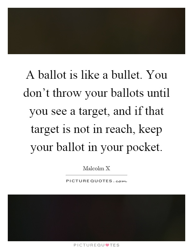 A ballot is like a bullet. You don't throw your ballots until you see a target, and if that target is not in reach, keep your ballot in your pocket Picture Quote #1