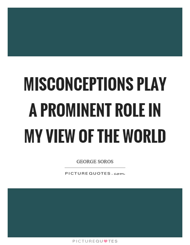 Misconceptions play a prominent role in my view of the world Picture Quote #1