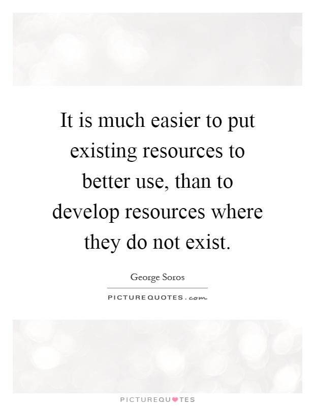 It is much easier to put existing resources to better use, than to develop resources where they do not exist Picture Quote #1
