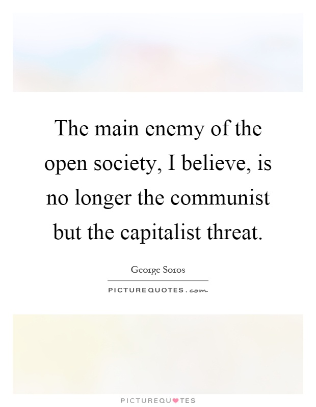 The main enemy of the open society, I believe, is no longer the communist but the capitalist threat Picture Quote #1