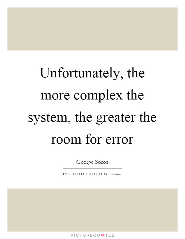 Unfortunately, the more complex the system, the greater the room for error Picture Quote #1