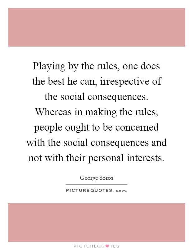 Playing by the rules, one does the best he can, irrespective of the social consequences. Whereas in making the rules, people ought to be concerned with the social consequences and not with their personal interests Picture Quote #1