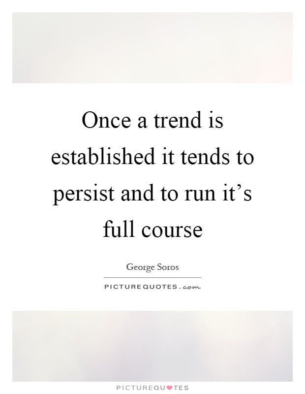 Once a trend is established it tends to persist and to run it's full course Picture Quote #1