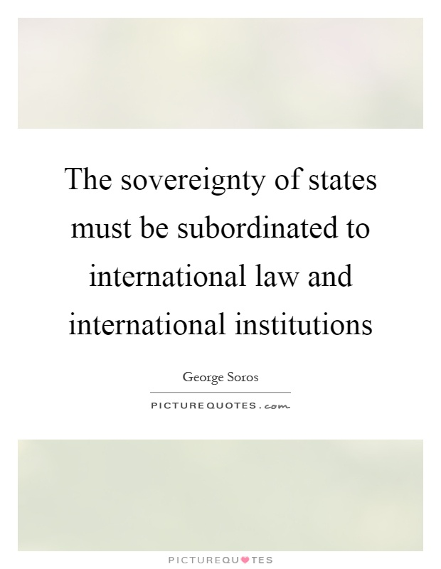 The sovereignty of states must be subordinated to international law and international institutions Picture Quote #1