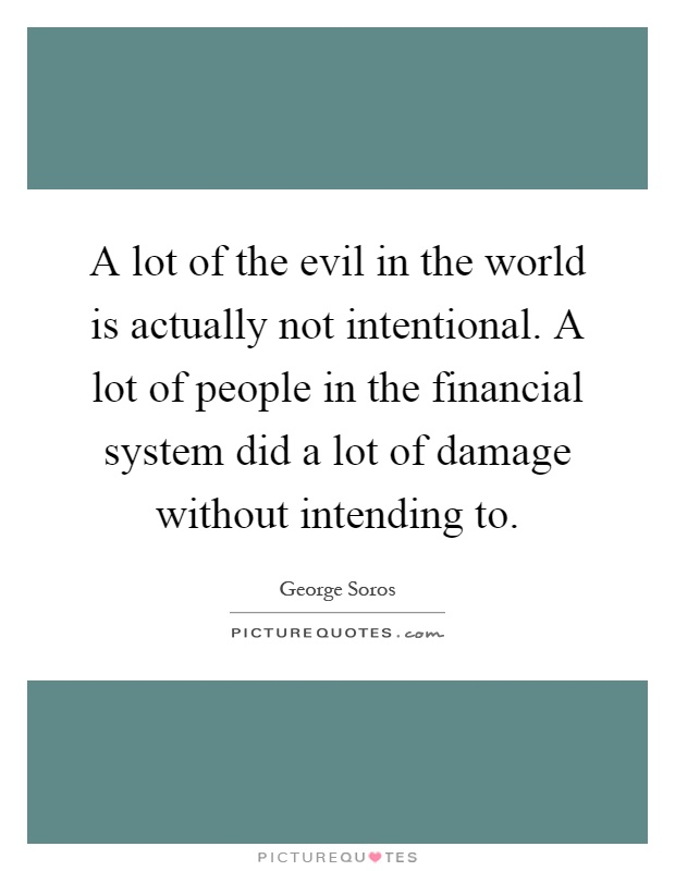 A lot of the evil in the world is actually not intentional. A lot of people in the financial system did a lot of damage without intending to Picture Quote #1