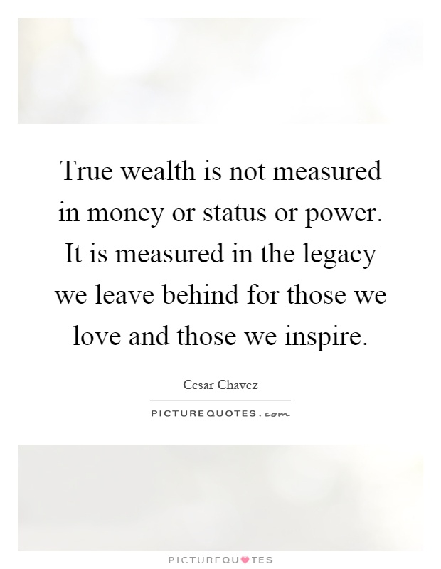 True wealth is not measured in money or status or power. It is measured in the legacy we leave behind for those we love and those we inspire Picture Quote #1