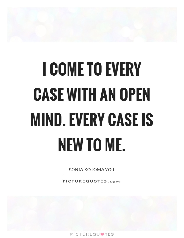 I come to every case with an open mind. Every case is new to me Picture Quote #1