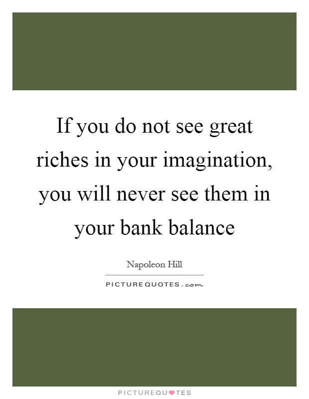 If you do not see great riches in your imagination, you will never see them in your bank balance Picture Quote #1