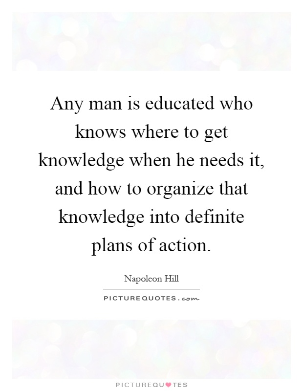Any man is educated who knows where to get knowledge when he needs it, and how to organize that knowledge into definite plans of action Picture Quote #1