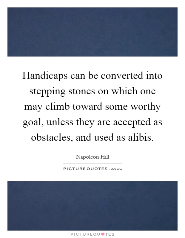 Handicaps can be converted into stepping stones on which one may climb toward some worthy goal, unless they are accepted as obstacles, and used as alibis Picture Quote #1