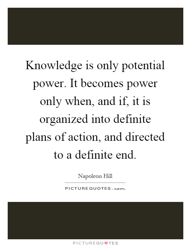 Knowledge is only potential power. It becomes power only when, and if, it is organized into definite plans of action, and directed to a definite end Picture Quote #1