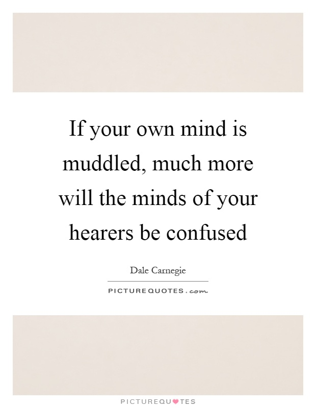 If your own mind is muddled, much more will the minds of your hearers be confused Picture Quote #1