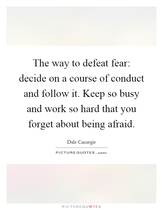 The way to defeat fear: decide on a course of conduct and follow it. Keep so busy and work so hard that you forget about being afraid Picture Quote #1