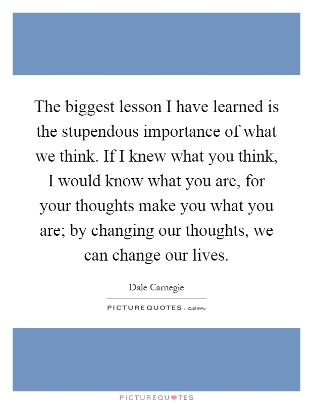 The biggest lesson I have learned is the stupendous importance of what we think. If I knew what you think, I would know what you are, for your thoughts make you what you are; by changing our thoughts, we can change our lives Picture Quote #1