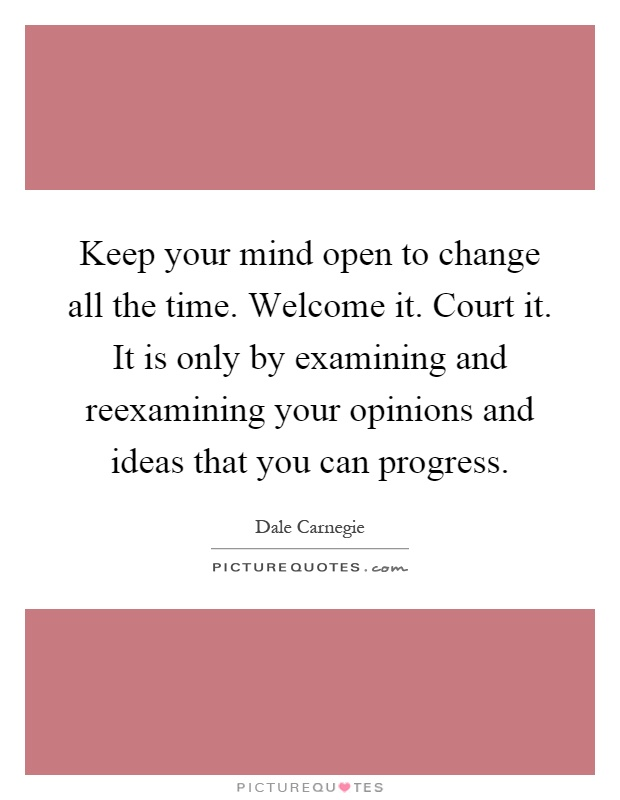 Keep your mind open to change all the time. Welcome it. Court it. It is only by examining and reexamining your opinions and ideas that you can progress Picture Quote #1