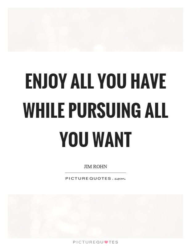 Enjoy all you have while pursuing all you want Picture Quote #1