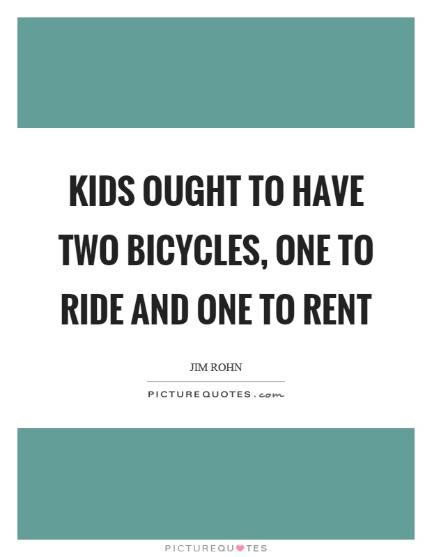 Kids ought to have two bicycles, one to ride and one to rent Picture Quote #1