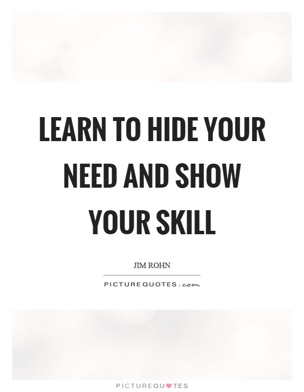 Learn to hide your need and show your skill Picture Quote #1