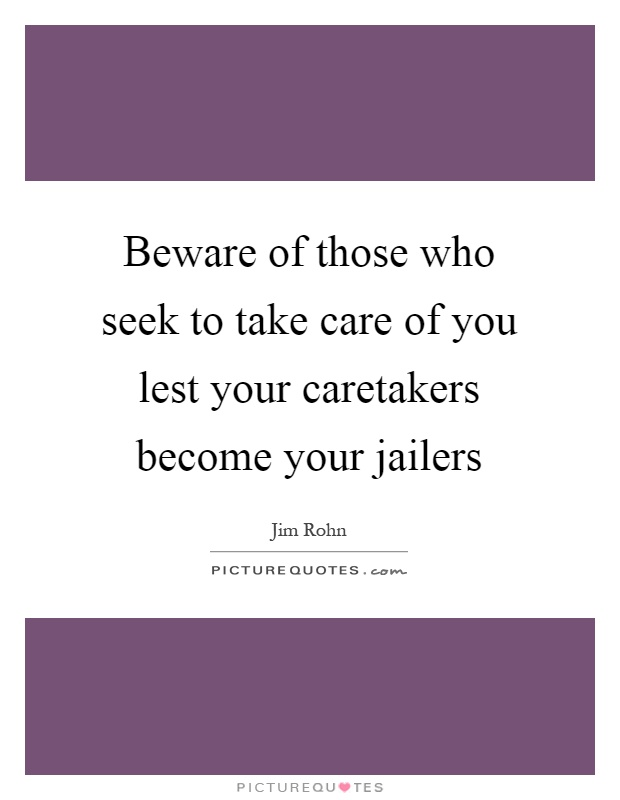 Beware of those who seek to take care of you lest your caretakers become your jailers Picture Quote #1