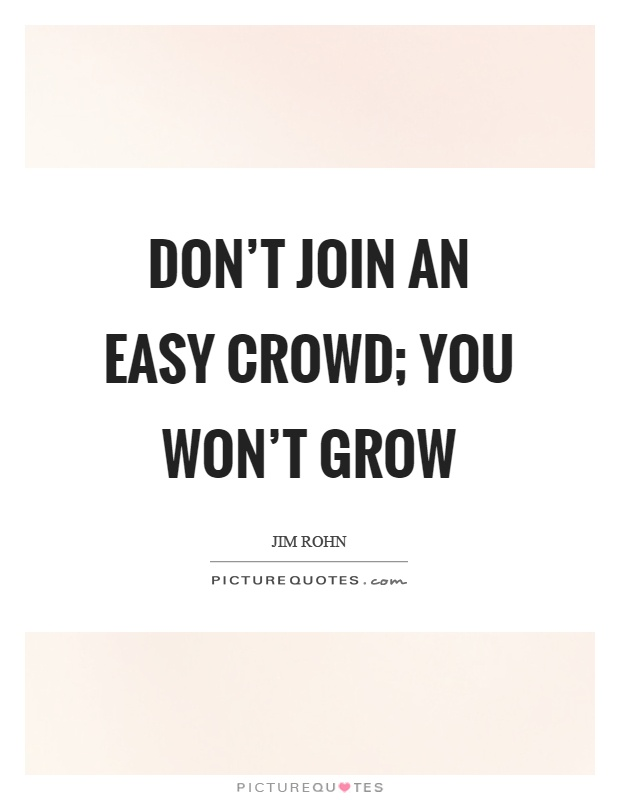 Don't join an easy crowd; you won't grow Picture Quote #1