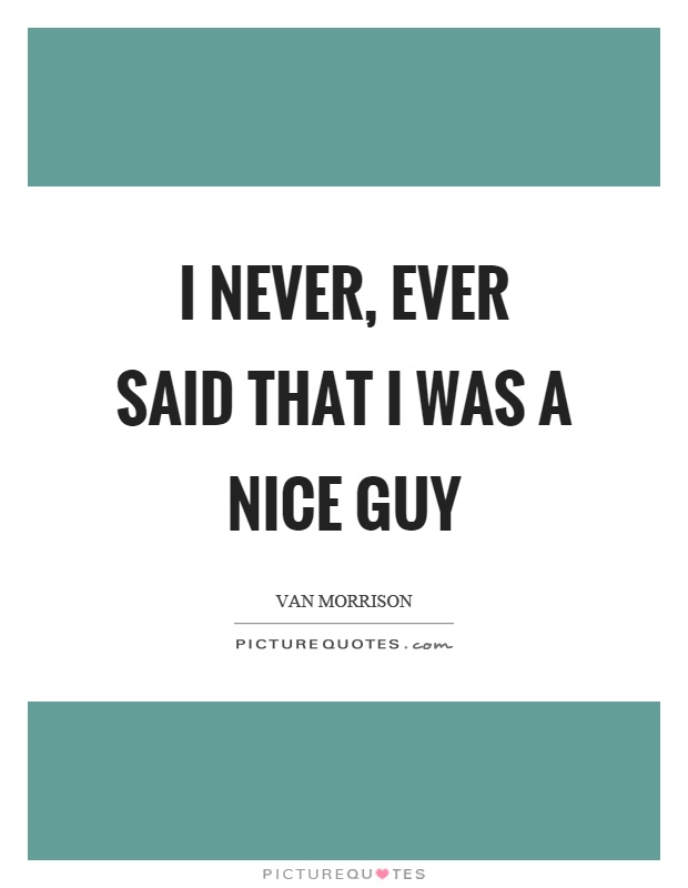 I never, ever said that I was a nice guy Picture Quote #1