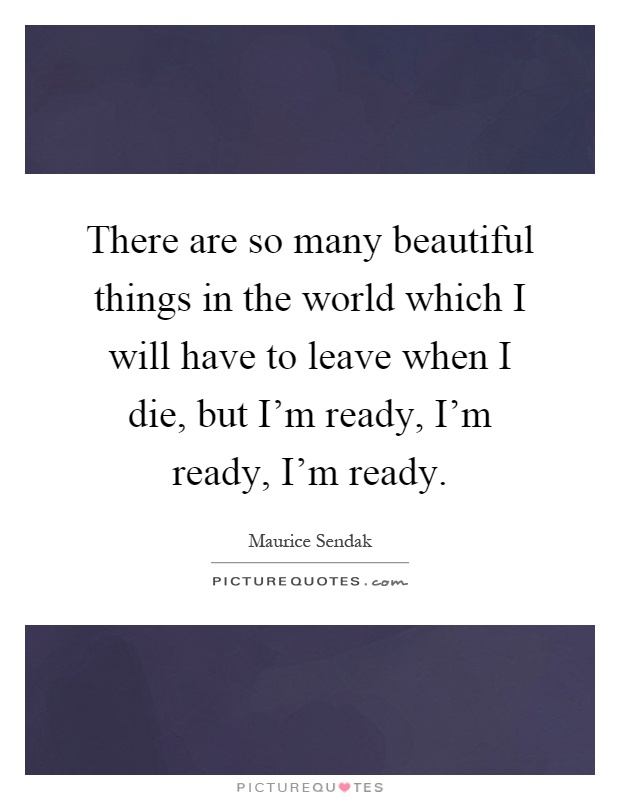 There are so many beautiful things in the world which I will have to leave when I die, but I'm ready, I'm ready, I'm ready Picture Quote #1