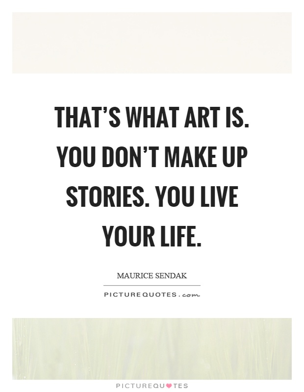 That's what art is. You don't make up stories. You live your life Picture Quote #1