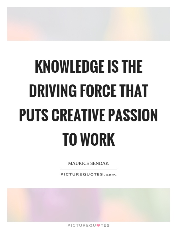Knowledge is the driving force that puts creative passion to work Picture Quote #1