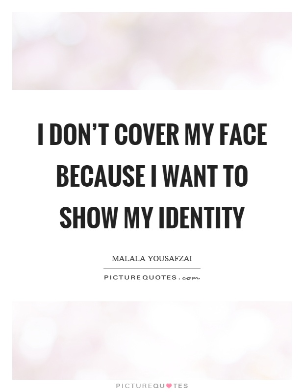 I don't cover my face because I want to show my identity Picture Quote #1