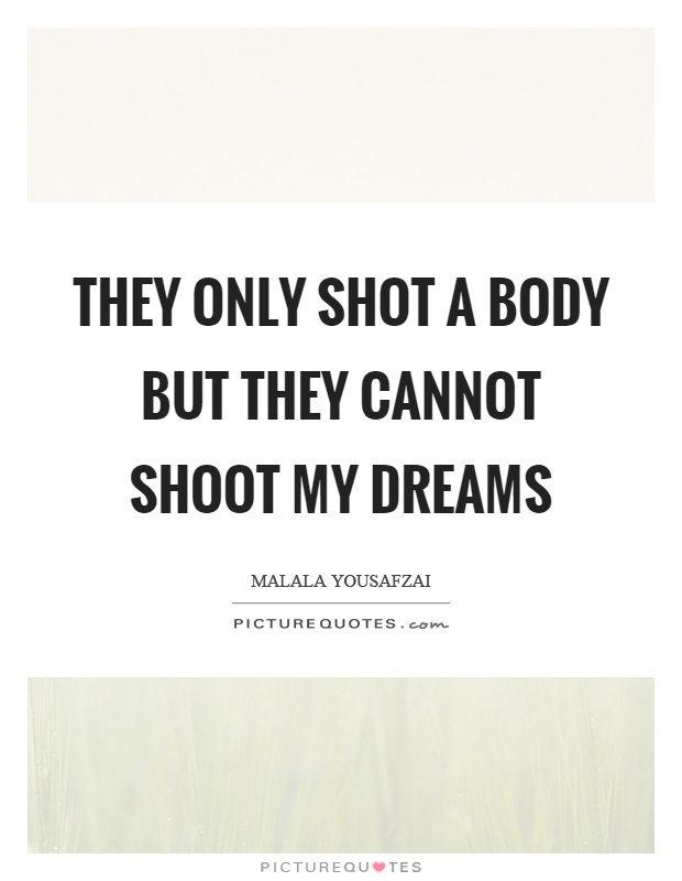 They only shot a body but they cannot shoot my dreams Picture Quote #1