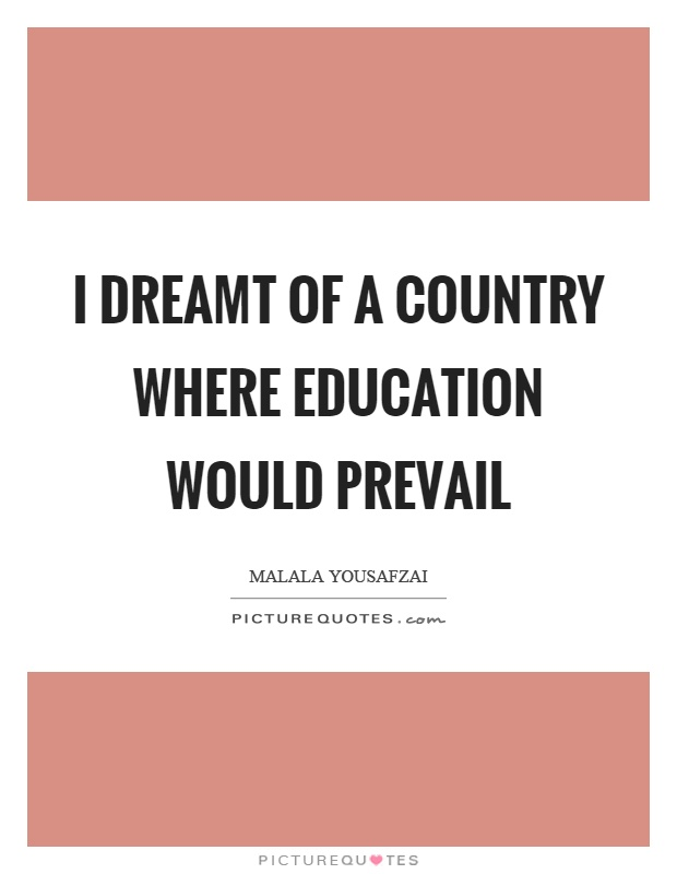 I dreamt of a country where education would prevail Picture Quote #1