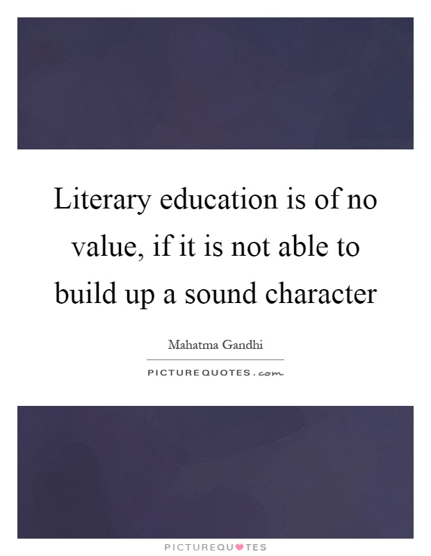 Literary education is of no value, if it is not able to build up a sound character Picture Quote #1