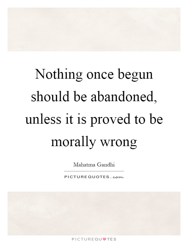 Nothing once begun should be abandoned, unless it is proved to be morally wrong Picture Quote #1