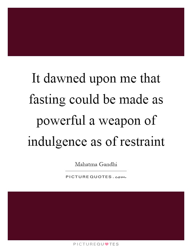 It dawned upon me that fasting could be made as powerful a weapon of indulgence as of restraint Picture Quote #1