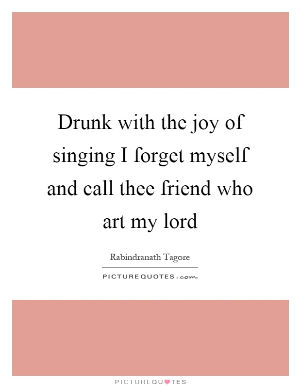 Drunk with the joy of singing I forget myself and call thee friend who art my lord Picture Quote #1