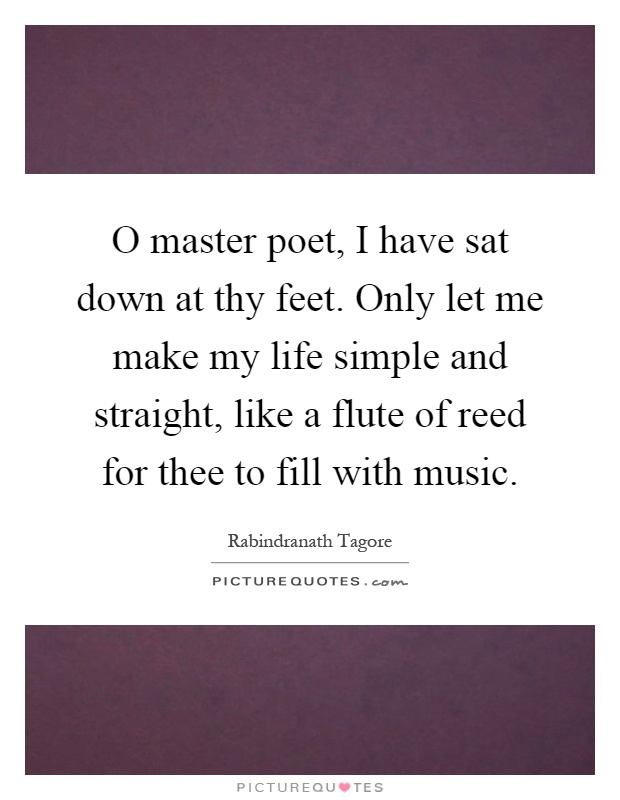 O master poet, I have sat down at thy feet. Only let me make my life simple and straight, like a flute of reed for thee to fill with music Picture Quote #1