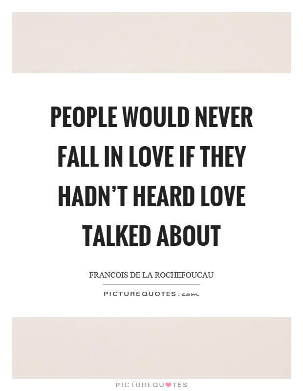 People would never fall in love if they hadn't heard love talked about Picture Quote #1
